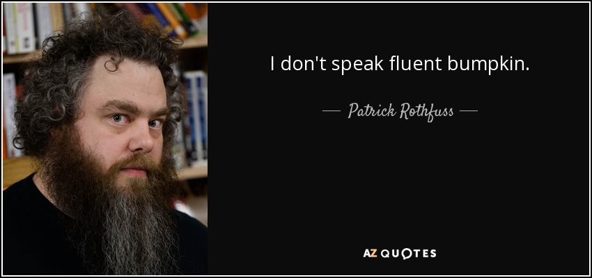 I don't speak fluent bumpkin... - Patrick Rothfuss