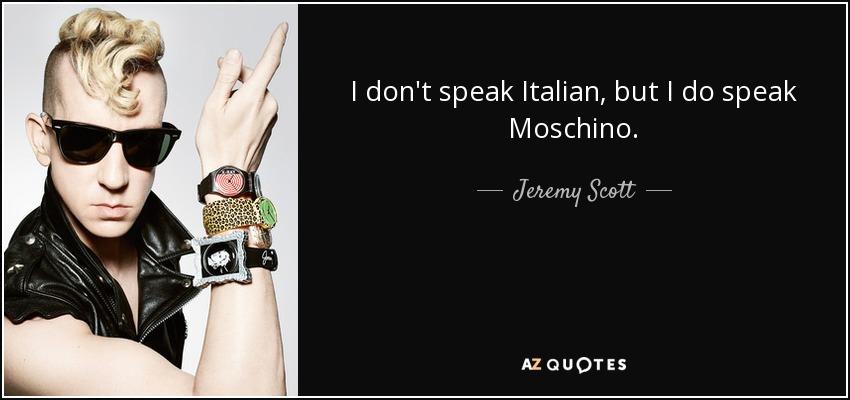I don't speak Italian, but I do speak Moschino. - Jeremy Scott