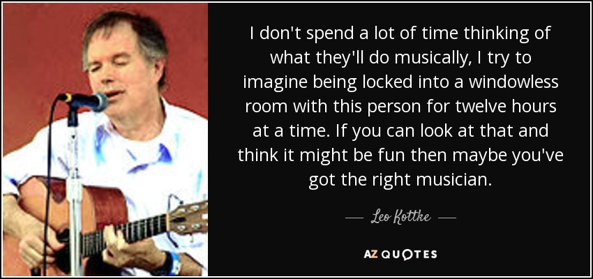 I don't spend a lot of time thinking of what they'll do musically, I try to imagine being locked into a windowless room with this person for twelve hours at a time. If you can look at that and think it might be fun then maybe you've got the right musician. - Leo Kottke