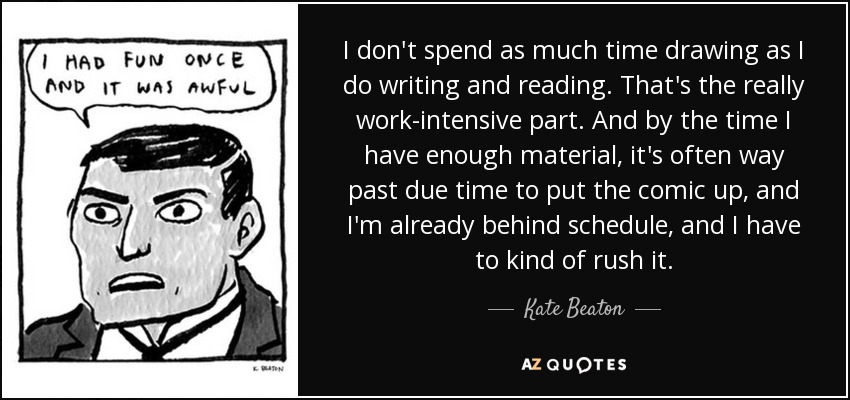 I don't spend as much time drawing as I do writing and reading. That's the really work-intensive part. And by the time I have enough material, it's often way past due time to put the comic up, and I'm already behind schedule, and I have to kind of rush it. - Kate Beaton
