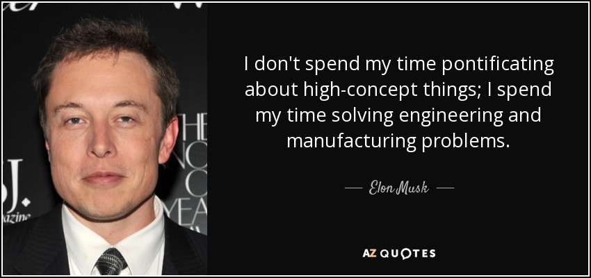 I don't spend my time pontificating about high-concept things; I spend my time solving engineering and manufacturing problems. - Elon Musk