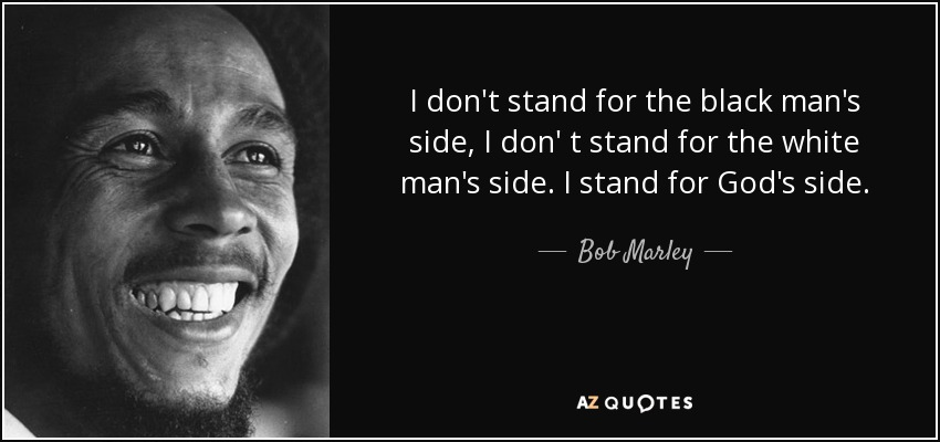 I don't stand for the black man's side, I don' t stand for the white man's side. I stand for God's side. - Bob Marley