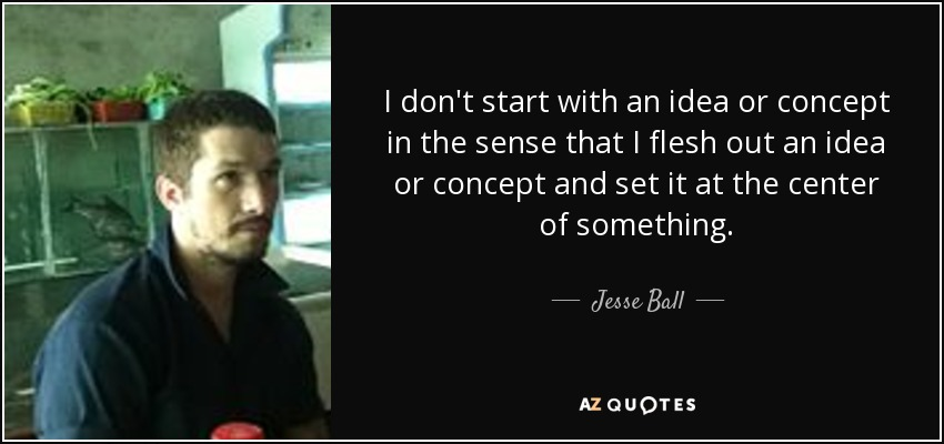 I don't start with an idea or concept in the sense that I flesh out an idea or concept and set it at the center of something. - Jesse Ball