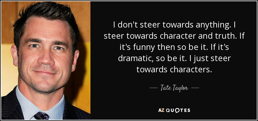 I don't steer towards anything. I steer towards character and truth. If it's funny then so be it. If it's dramatic, so be it. I just steer towards characters. - Tate Taylor
