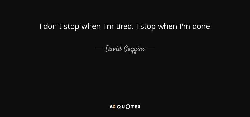 I don't stop when I'm tired. I stop when I'm done - David Goggins