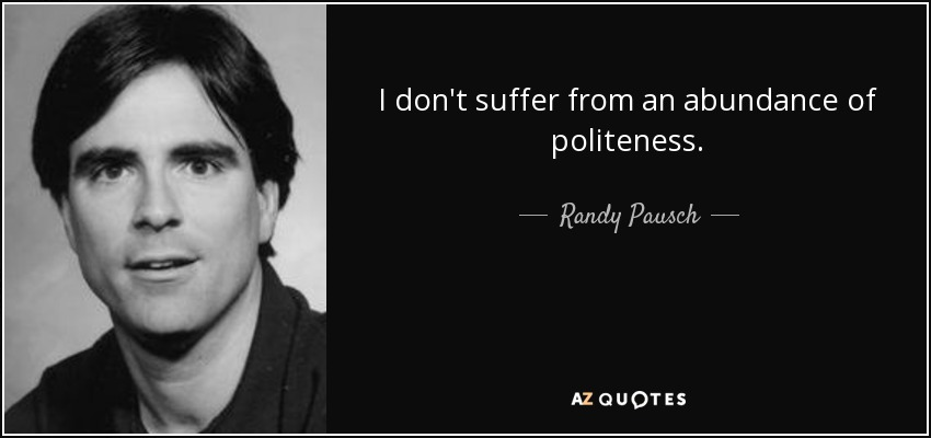 I don't suffer from an abundance of politeness. - Randy Pausch