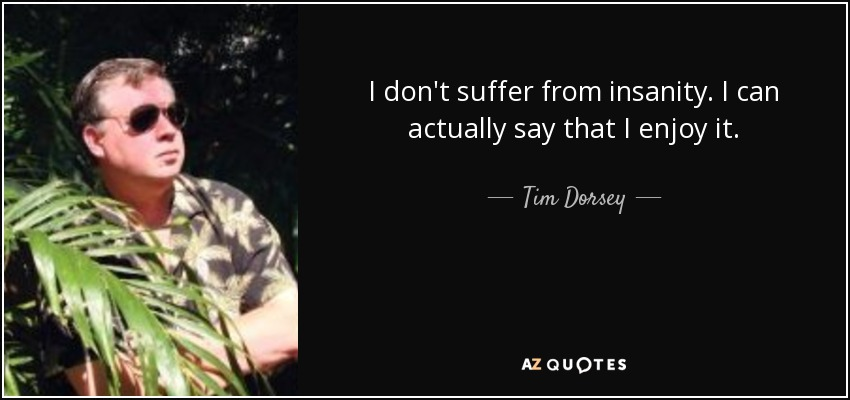 I don't suffer from insanity. I can actually say that I enjoy it. - Tim Dorsey