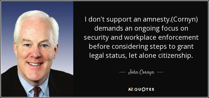 I don't support an amnesty.(Cornyn) demands an ongoing focus on security and workplace enforcement before considering steps to grant legal status, let alone citizenship. - John Cornyn