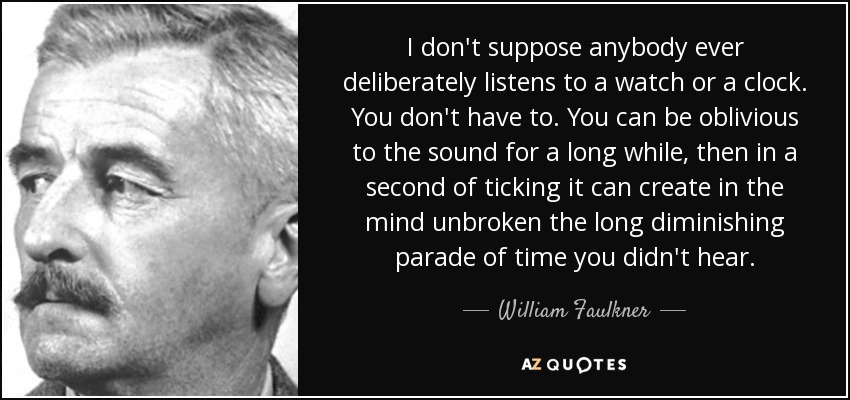 I don't suppose anybody ever deliberately listens to a watch or a clock. You don't have to. You can be oblivious to the sound for a long while, then in a second of ticking it can create in the mind unbroken the long diminishing parade of time you didn't hear. - William Faulkner