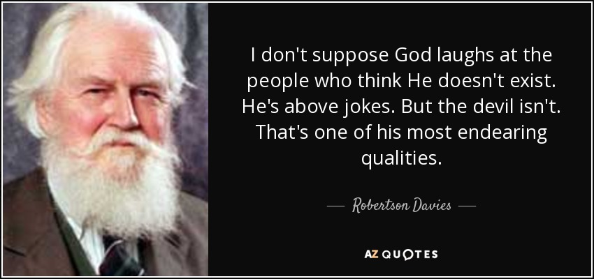 I don't suppose God laughs at the people who think He doesn't exist. He's above jokes. But the devil isn't. That's one of his most endearing qualities. - Robertson Davies