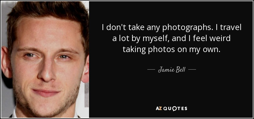 I don't take any photographs. I travel a lot by myself, and I feel weird taking photos on my own. - Jamie Bell