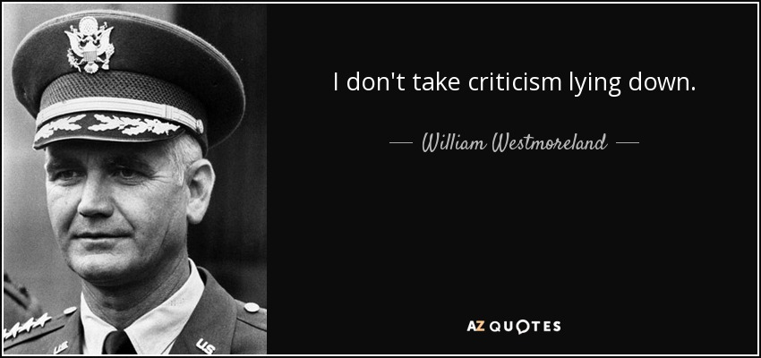 I don't take criticism lying down. - William Westmoreland