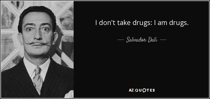 I don't take drugs: I am drugs. - Salvador Dali