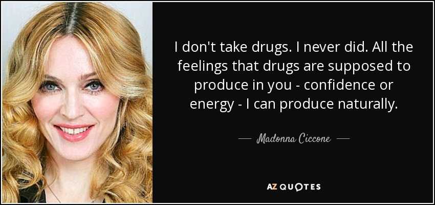 I don't take drugs. I never did. All the feelings that drugs are supposed to produce in you - confidence or energy - I can produce naturally. - Madonna Ciccone