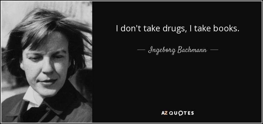 I don't take drugs, I take books. - Ingeborg Bachmann