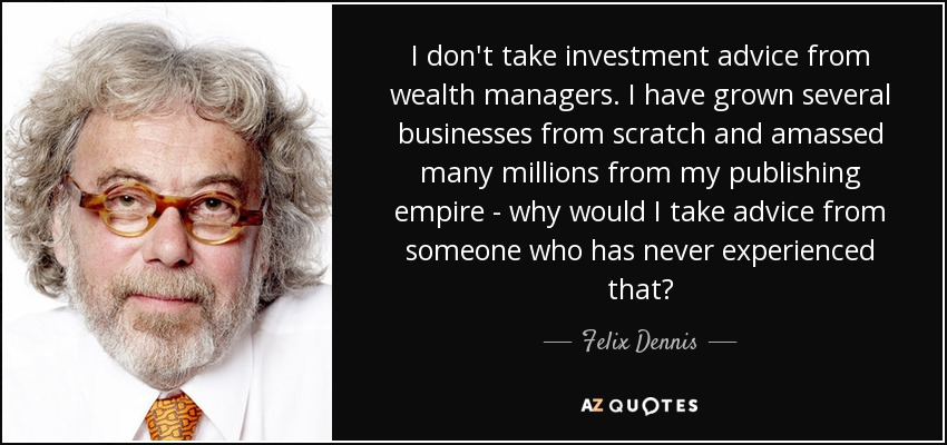I don't take investment advice from wealth managers. I have grown several businesses from scratch and amassed many millions from my publishing empire - why would I take advice from someone who has never experienced that? - Felix Dennis