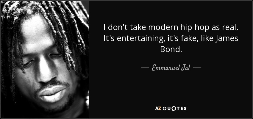 I don't take modern hip-hop as real. It's entertaining, it's fake, like James Bond. - Emmanuel Jal