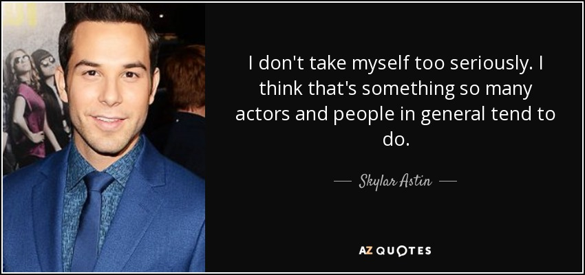 I don't take myself too seriously. I think that's something so many actors and people in general tend to do. - Skylar Astin