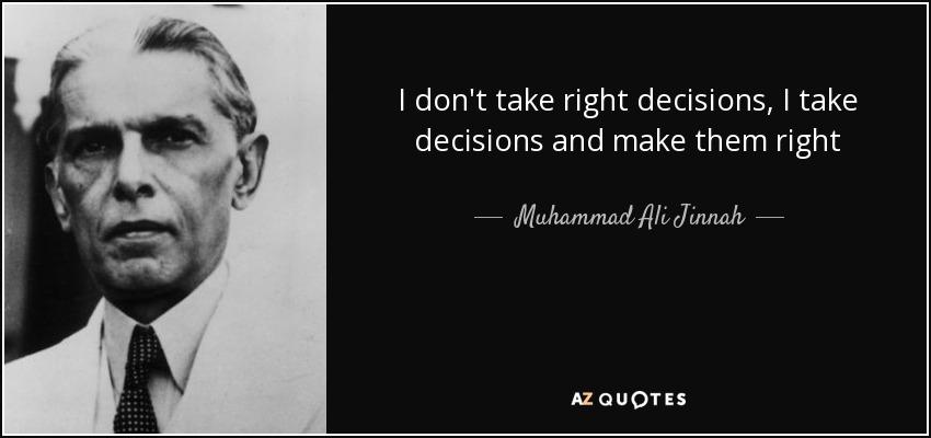 I don't take right decisions, I take decisions and make them right - Muhammad Ali Jinnah