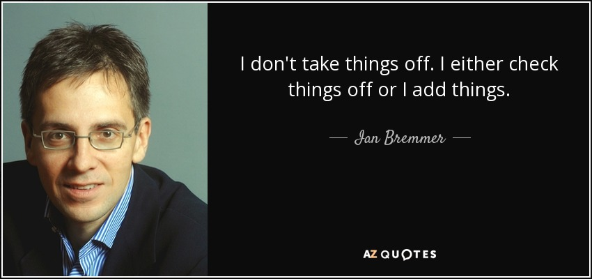 I don't take things off. I either check things off or I add things. - Ian Bremmer