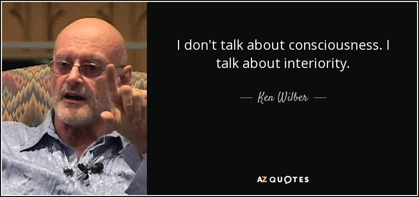 I don't talk about consciousness. I talk about interiority. - Ken Wilber