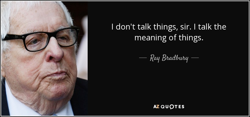 I don't talk things, sir. I talk the meaning of things. - Ray Bradbury