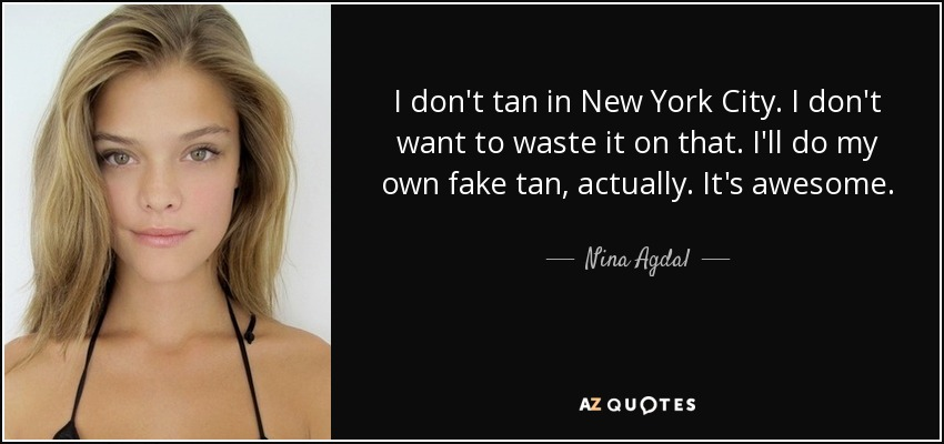 I don't tan in New York City. I don't want to waste it on that. I'll do my own fake tan, actually. It's awesome. - Nina Agdal