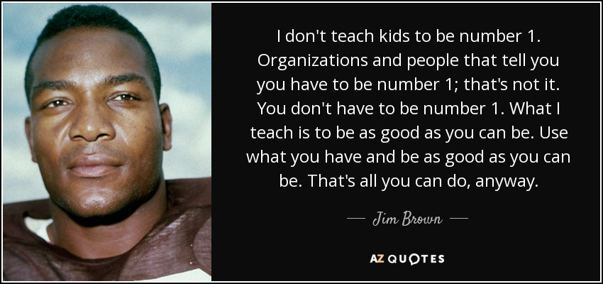 I don't teach kids to be number 1. Organizations and people that tell you you have to be number 1; that's not it. You don't have to be number 1. What I teach is to be as good as you can be. Use what you have and be as good as you can be. That's all you can do, anyway. - Jim Brown