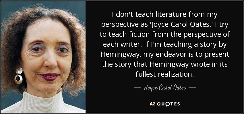 I don't teach literature from my perspective as 'Joyce Carol Oates.' I try to teach fiction from the perspective of each writer. If I'm teaching a story by Hemingway, my endeavor is to present the story that Hemingway wrote in its fullest realization. - Joyce Carol Oates