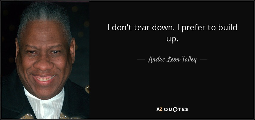 I don't tear down. I prefer to build up. - Andre Leon Talley