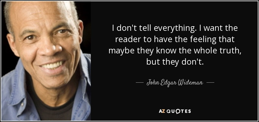 I don't tell everything. I want the reader to have the feeling that maybe they know the whole truth, but they don't. - John Edgar Wideman