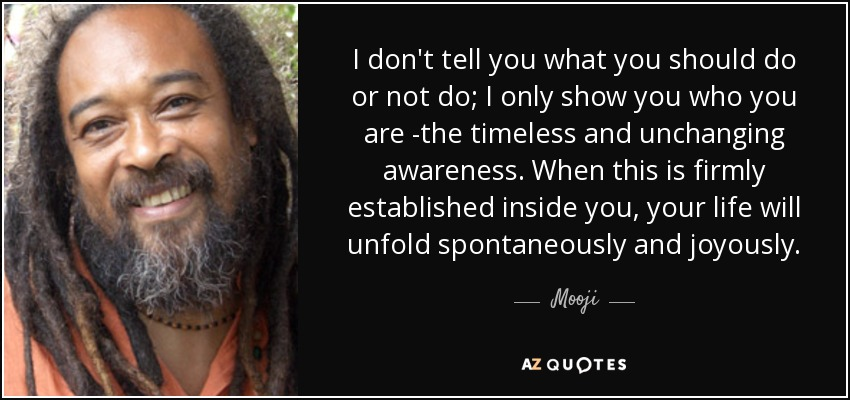 I don't tell you what you should do or not do; I only show you who you are -the timeless and unchanging awareness. When this is firmly established inside you, your life will unfold spontaneously and joyously. - Mooji