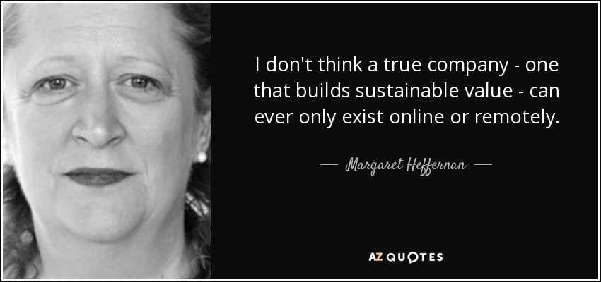 I don't think a true company - one that builds sustainable value - can ever only exist online or remotely. - Margaret Heffernan