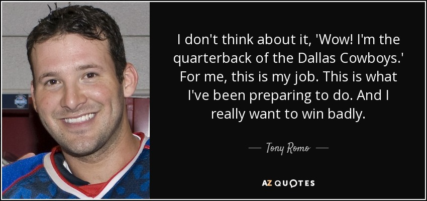 I don't think about it, 'Wow! I'm the quarterback of the Dallas Cowboys.' For me, this is my job. This is what I've been preparing to do. And I really want to win badly. - Tony Romo