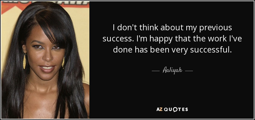 I don't think about my previous success. I'm happy that the work I've done has been very successful. - Aaliyah