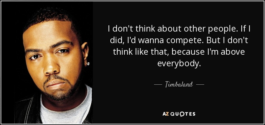 I don't think about other people. If I did, I'd wanna compete. But I don't think like that, because I'm above everybody. - Timbaland