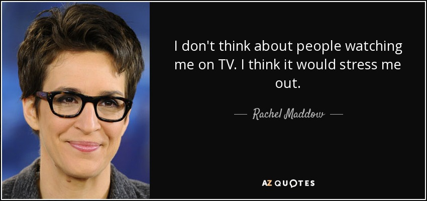I don't think about people watching me on TV. I think it would stress me out. - Rachel Maddow