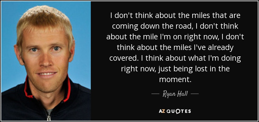 I don't think about the miles that are coming down the road, I don't think about the mile I'm on right now, I don't think about the miles I've already covered. I think about what I'm doing right now, just being lost in the moment. - Ryan Hall