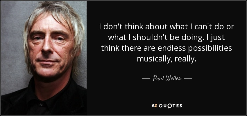 I don't think about what I can't do or what I shouldn't be doing. I just think there are endless possibilities musically, really. - Paul Weller