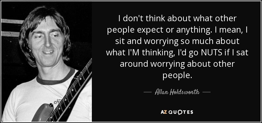 I don't think about what other people expect or anything. I mean, I sit and worrying so much about what I'M thinking, I'd go NUTS if I sat around worrying about other people. - Allan Holdsworth