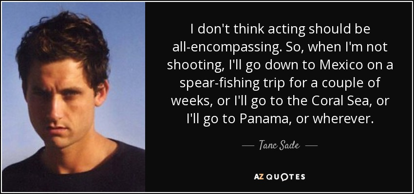 I don't think acting should be all-encompassing. So, when I'm not shooting, I'll go down to Mexico on a spear-fishing trip for a couple of weeks, or I'll go to the Coral Sea, or I'll go to Panama, or wherever. - Tanc Sade
