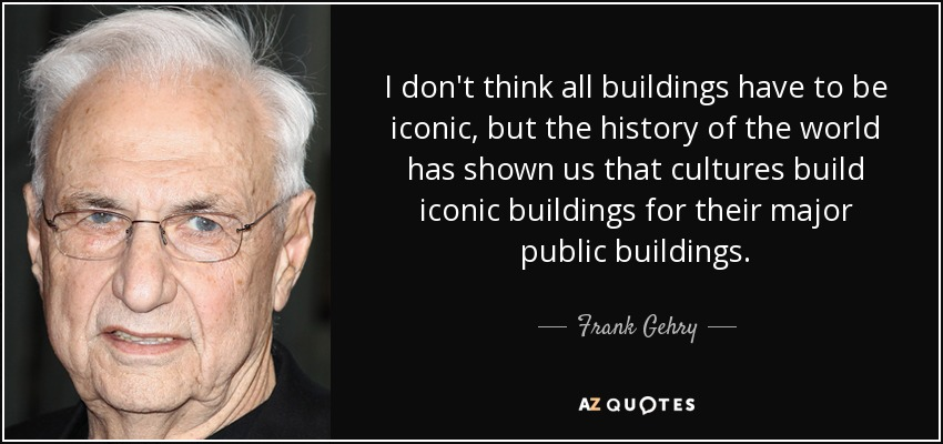 I don't think all buildings have to be iconic, but the history of the world has shown us that cultures build iconic buildings for their major public buildings. - Frank Gehry