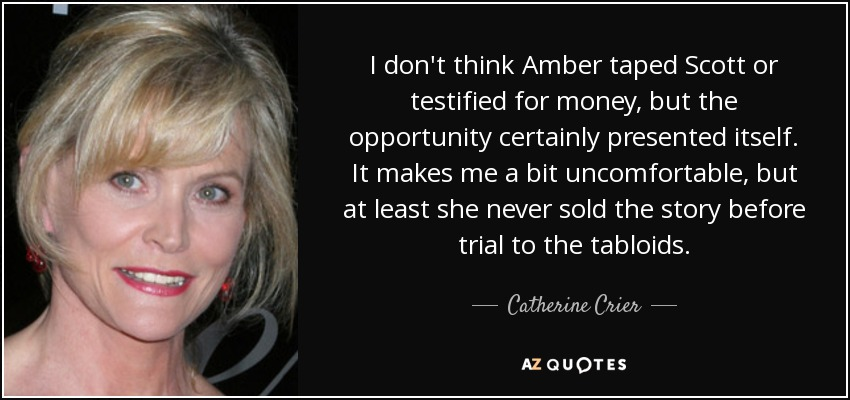 I don't think Amber taped Scott or testified for money, but the opportunity certainly presented itself. It makes me a bit uncomfortable, but at least she never sold the story before trial to the tabloids. - Catherine Crier