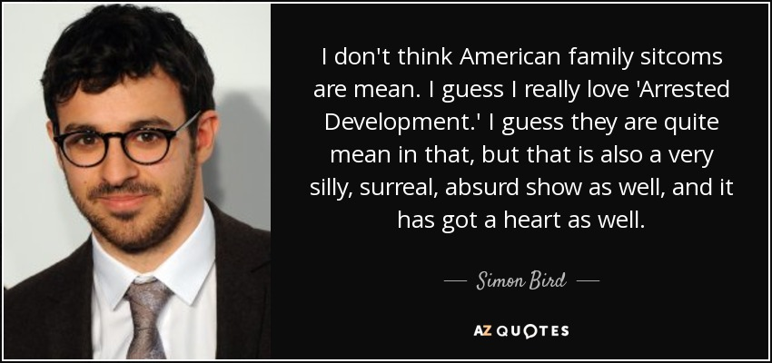 I don't think American family sitcoms are mean. I guess I really love 'Arrested Development.' I guess they are quite mean in that, but that is also a very silly, surreal, absurd show as well, and it has got a heart as well. - Simon Bird