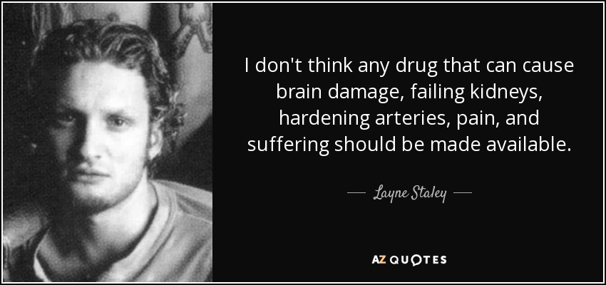 I don't think any drug that can cause brain damage, failing kidneys, hardening arteries, pain, and suffering should be made available. - Layne Staley
