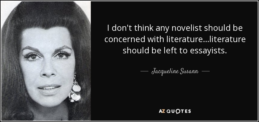 I don't think any novelist should be concerned with literature…literature should be left to essayists. - Jacqueline Susann