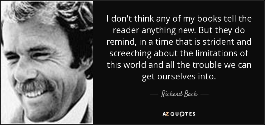 I don't think any of my books tell the reader anything new. But they do remind, in a time that is strident and screeching about the limitations of this world and all the trouble we can get ourselves into. - Richard Bach