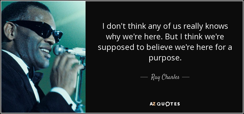 I don't think any of us really knows why we're here. But I think we're supposed to believe we're here for a purpose. - Ray Charles