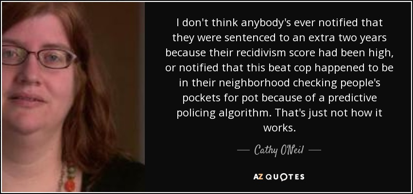 I don't think anybody's ever notified that they were sentenced to an extra two years because their recidivism score had been high, or notified that this beat cop happened to be in their neighborhood checking people's pockets for pot because of a predictive policing algorithm. That's just not how it works. - Cathy O'Neil