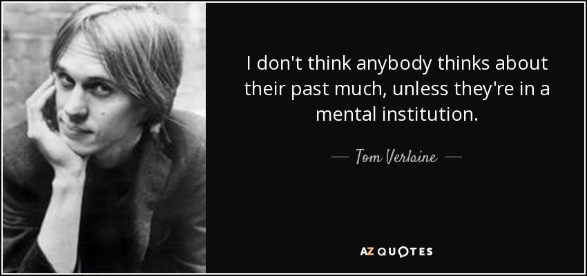 I don't think anybody thinks about their past much, unless they're in a mental institution. - Tom Verlaine